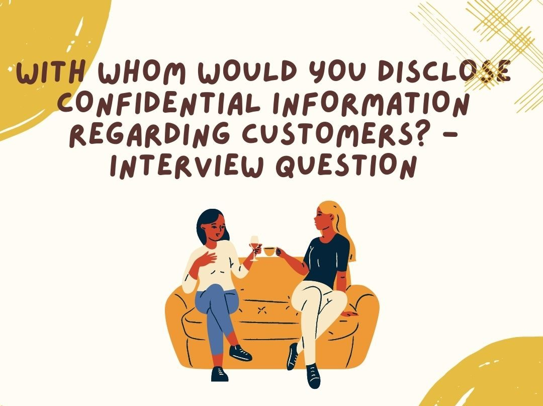 With whom would you disclose cofidential information regarding customers?